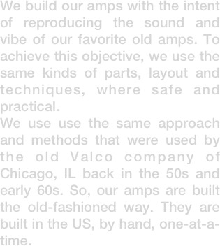 We build our amps with the intent of reproducing the sound and vibe of our favorite old amps. To achieve this objective, we use the same kinds of parts, layout and techniques, where safe and practical. We use use the same approach and methods that were used by the old Valco company of Chicago, IL back in the 50s and early 60s. So, our amps are built the old-fashioned way. They are built in the US, by hand, one-at-a-time.